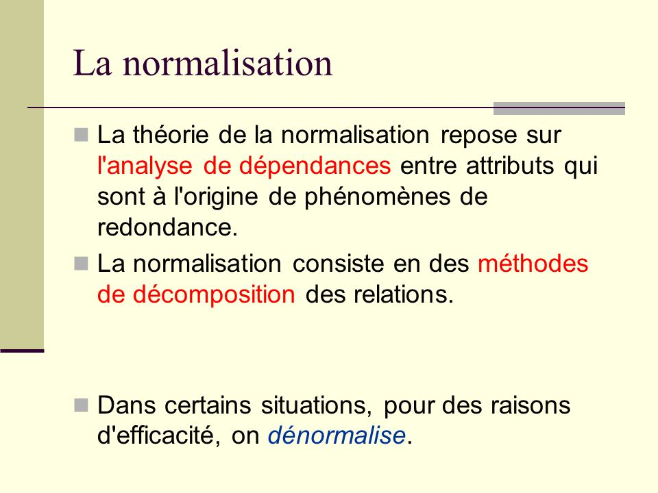 La normalisation La théorie de la normalisation repose sur l analyse de dépendances entre attributs qui sont à l origine de phénomènes de redondance.