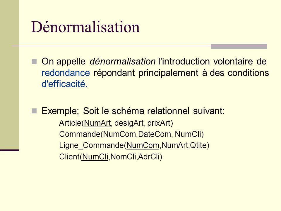 Dénormalisation On appelle dénormalisation l introduction volontaire de redondance répondant principalement à des conditions d efficacité.
