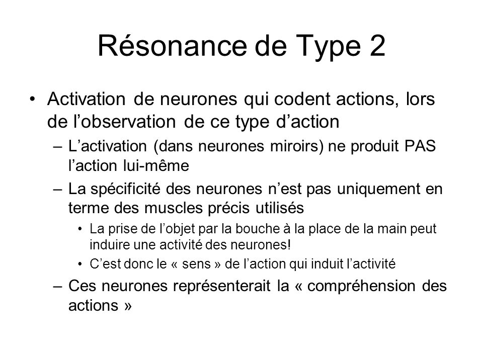 Résonance de Type 2 Activation de neurones qui codent actions, lors de l'observation de ce type d'action.
