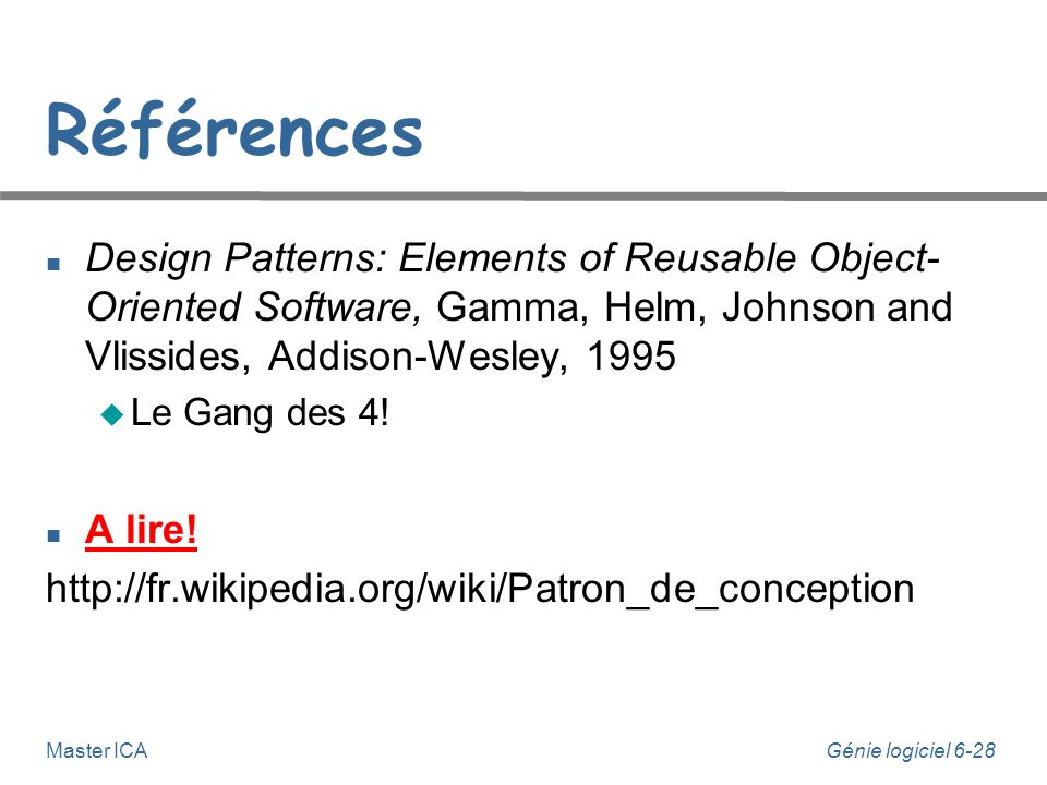Références Design Patterns: Elements of Reusable Object- Oriented Software, Gamma, Helm, Johnson and Vlissides, Addison-Wesley, 1995.