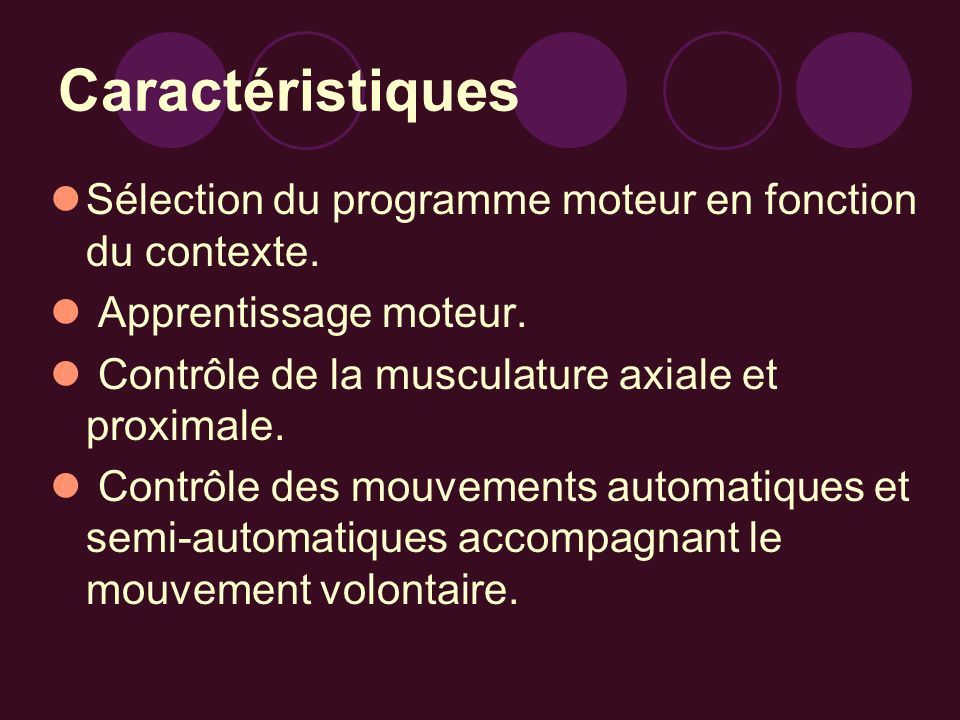 CaractéristiquesSélection du programme moteur en fonction du contexte. Apprentissage moteur. Contrôle de la musculature axiale et proximale.