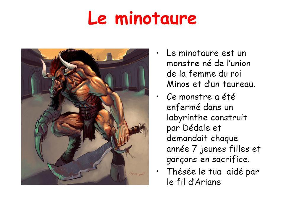 Le minotaure Le minotaure est un monstre né de l'union de la femme du roi Minos et d'un taureau.