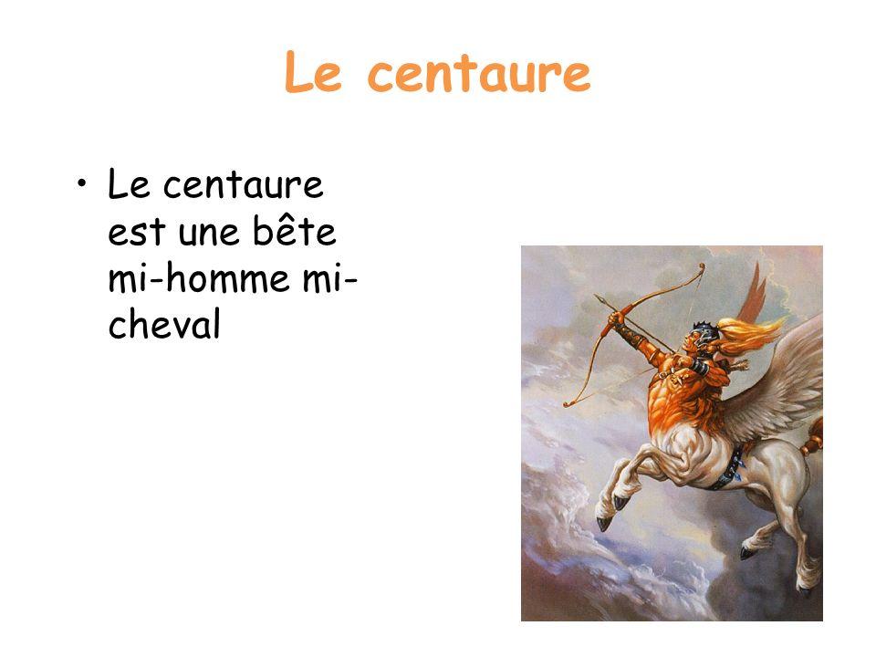 Le centaure Le centaure est une bête mi-homme mi-cheval
