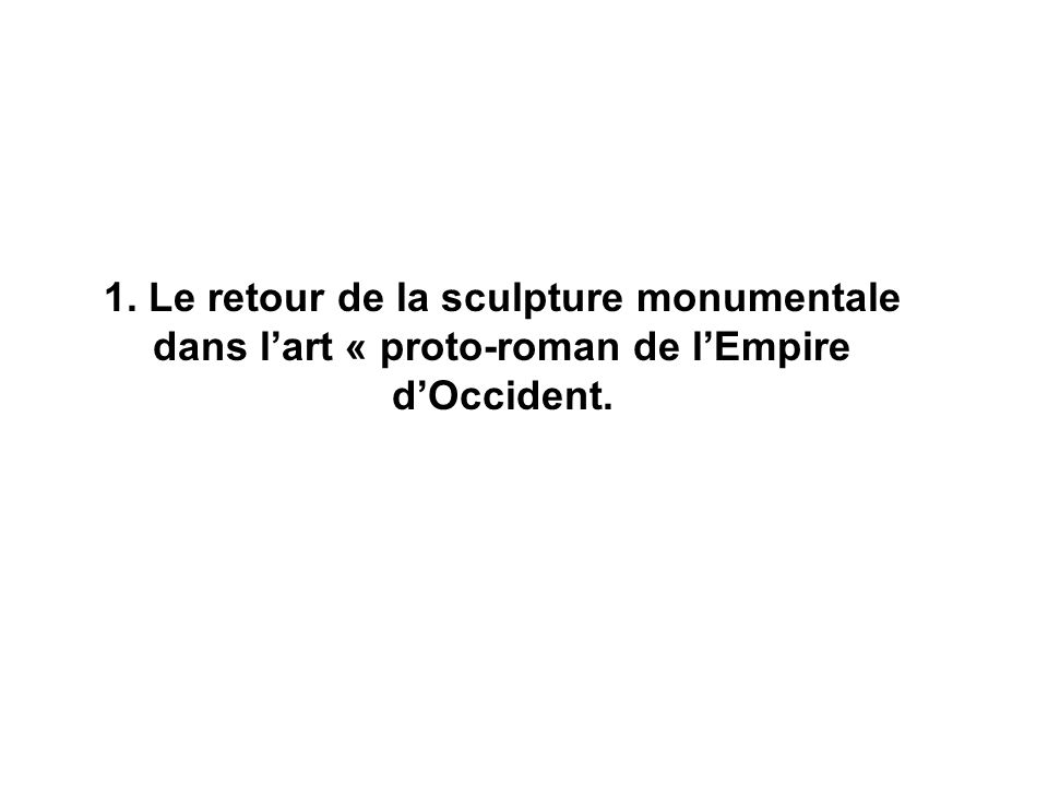 1. Le retour de la sculpture monumentale dans l'art « proto-roman de l'Empire d'Occident.