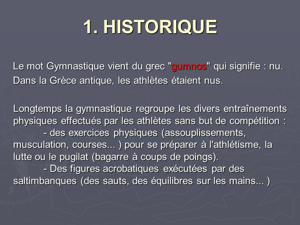 1. HISTORIQUE Le mot Gymnastique vient du grec gumnos qui signifie : nu. Dans la Grèce antique, les athlètes étaient nus.