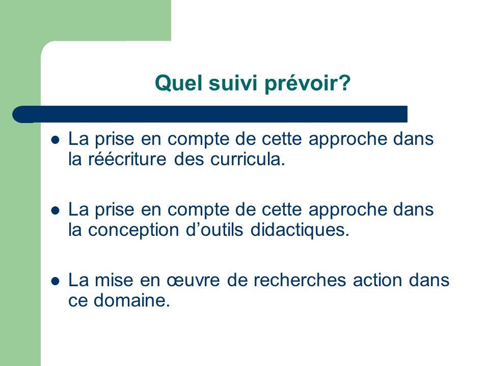 Quel suivi prévoir La prise en compte de cette approche dans la réécriture des curricula.
