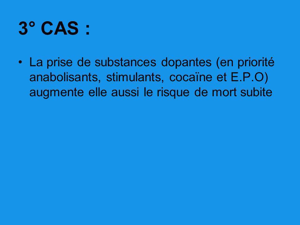 3° CAS : La prise de substances dopantes (en priorité anabolisants, stimulants, cocaïne et E.P.O) augmente elle aussi le risque de mort subite.