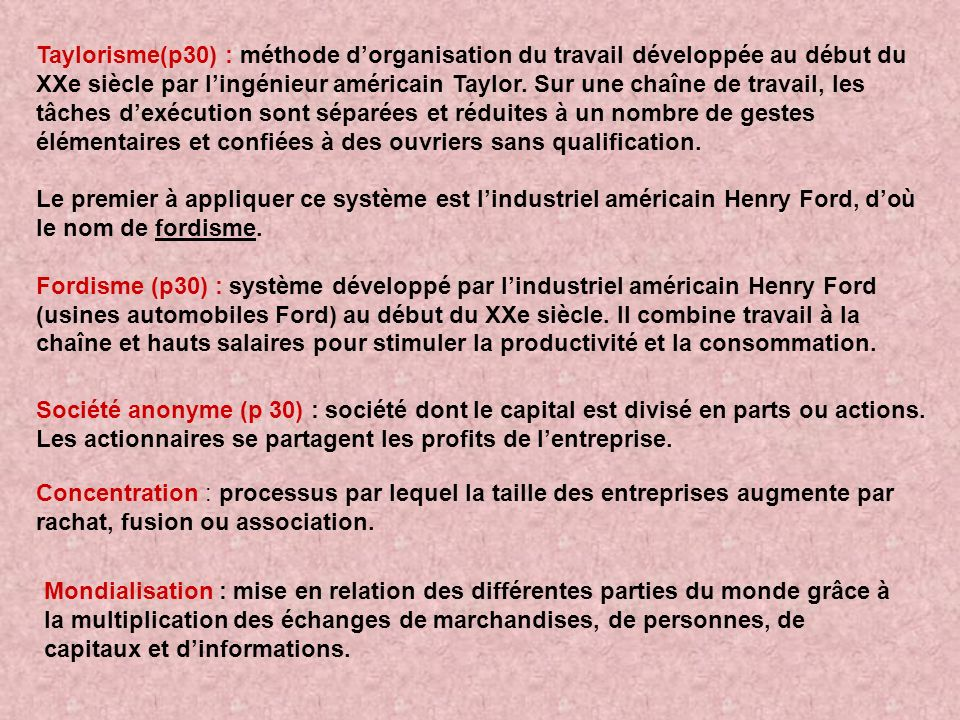 Taylorisme(p30) : méthode d'organisation du travail développée au début du XXe siècle par l'ingénieur américain Taylor. Sur une chaîne de travail, les tâches d'exécution sont séparées et réduites à un nombre de gestes élémentaires et confiées à des ouvriers sans qualification.