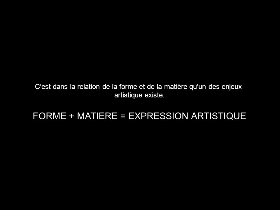 FORME + MATIERE = EXPRESSION ARTISTIQUE