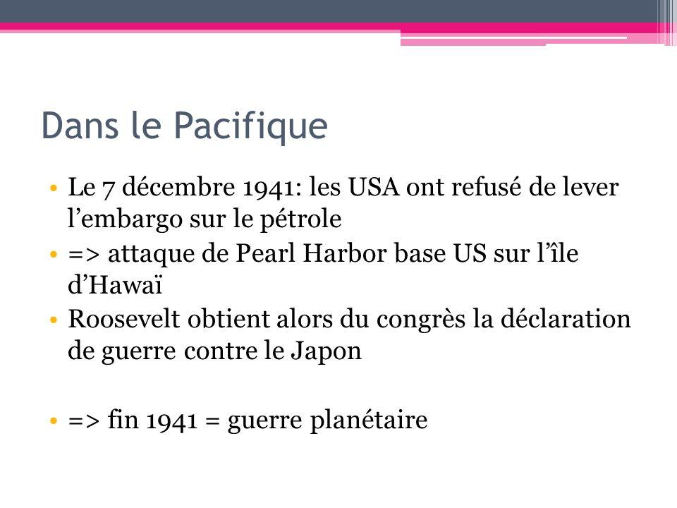 Dans le Pacifique Le 7 décembre 1941: les USA ont refusé de lever l'embargo sur le pétrole. => attaque de Pearl Harbor base US sur l'île d'Hawaï.