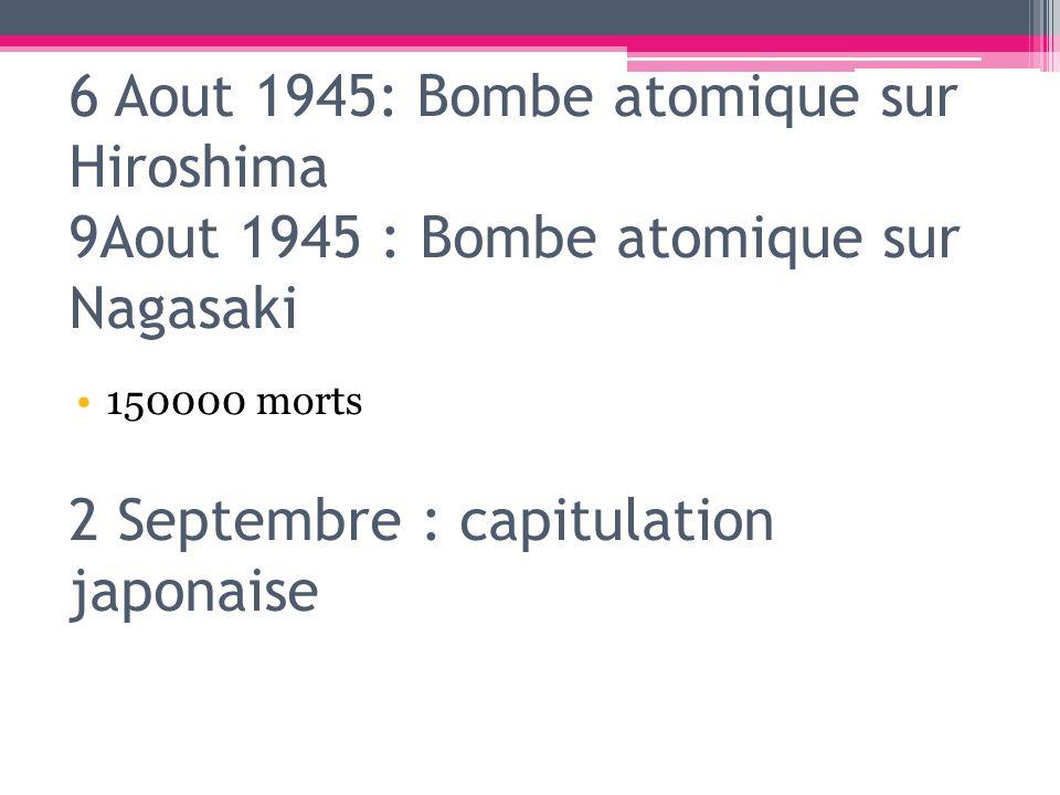 150000 morts 6 Aout 1945: Bombe atomique sur Hiroshima 9Aout 1945 : Bombe atomique sur Nagasaki 2 Septembre : capitulation japonaise.