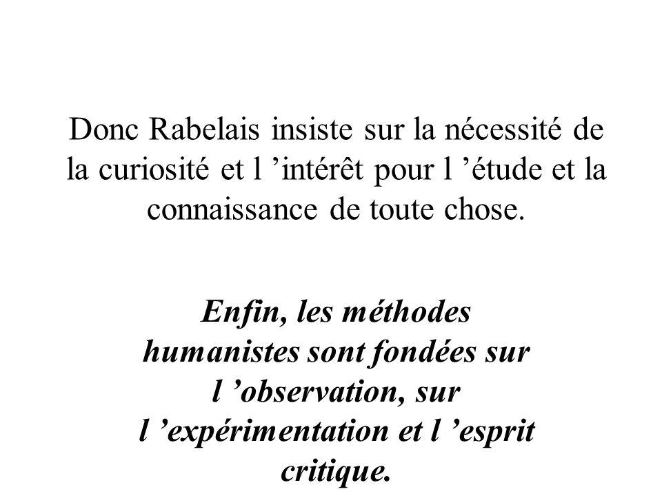 Donc Rabelais insiste sur la nécessité de la curiosité et l 'intérêt pour l 'étude et la connaissance de toute chose.