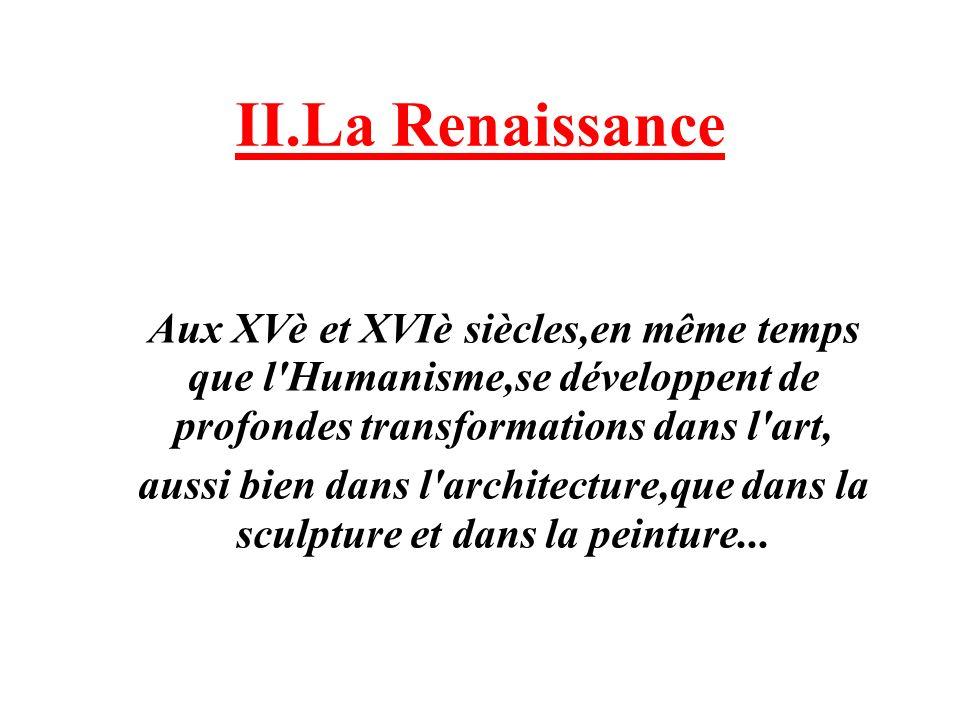 II.La Renaissance Aux XVè et XVIè siècles,en même temps que l Humanisme,se développent de profondes transformations dans l art,