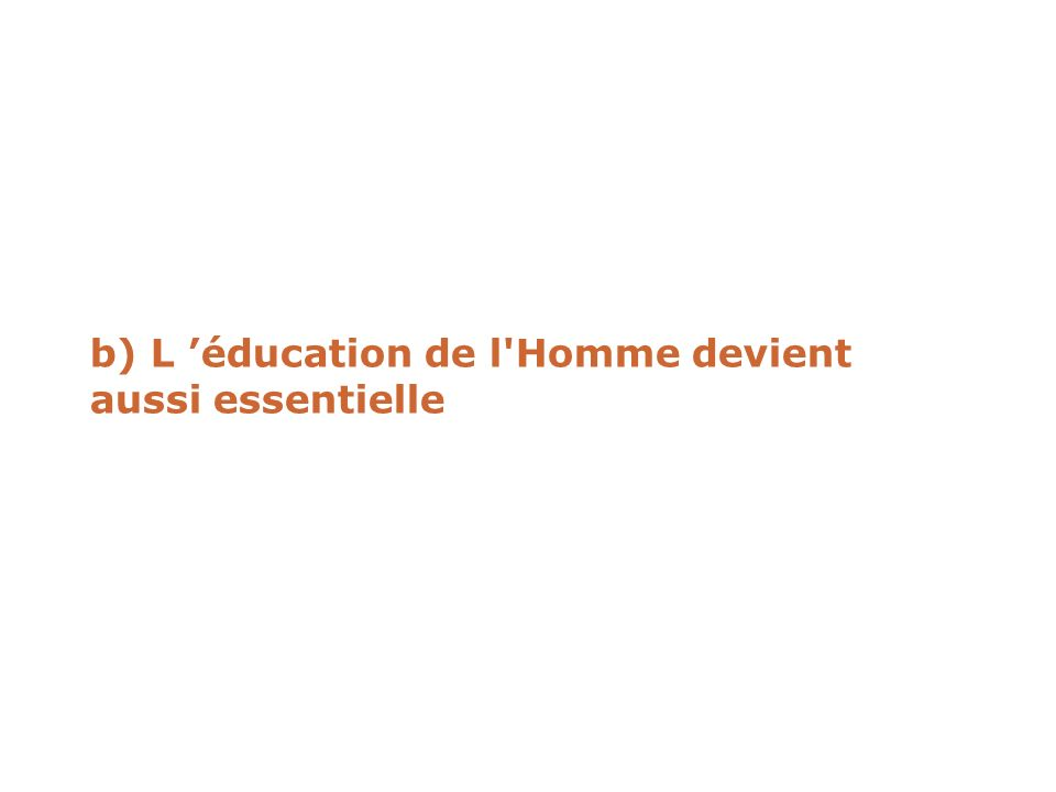 b) L 'éducation de l Homme devient aussi essentielle