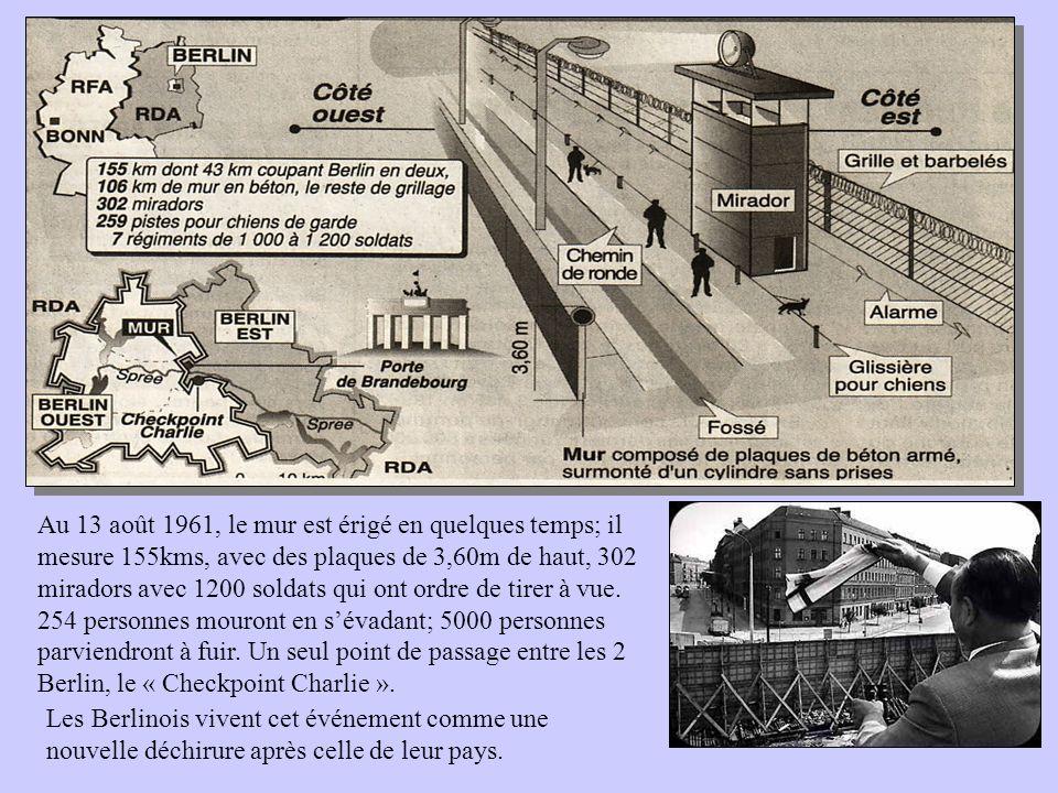 Au 13 août 1961, le mur est érigé en quelques temps; il mesure 155kms, avec des plaques de 3,60m de haut, 302 miradors avec 1200 soldats qui ont ordre de tirer à vue. 254 personnes mouront en s'évadant; 5000 personnes parviendront à fuir. Un seul point de passage entre les 2 Berlin, le « Checkpoint Charlie ».