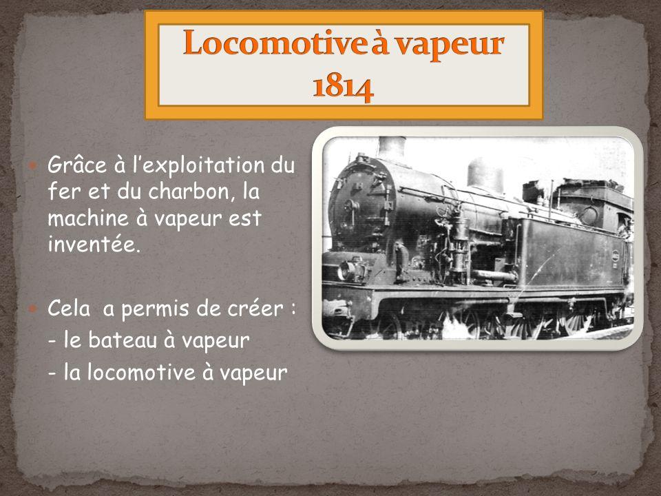 Locomotive à vapeur 1814 Grâce à l'exploitation du fer et du charbon, la machine à vapeur est inventée.
