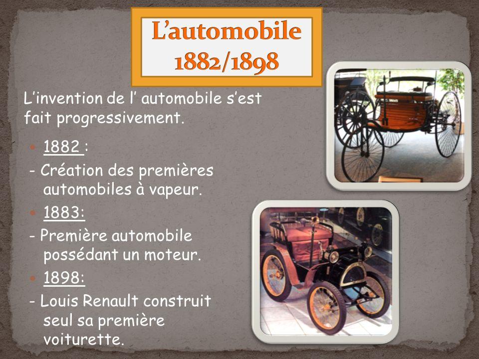 L'automobile 1882/1898 L'invention de l' automobile s'est fait progressivement. 1882 : - Création des premières automobiles à vapeur.