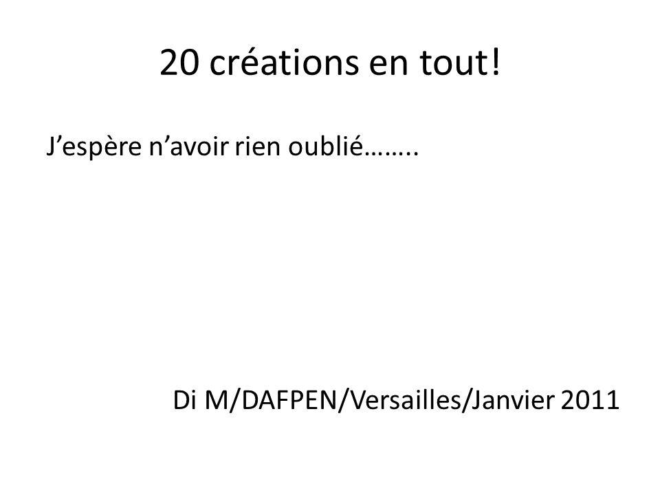 20 créations en tout! J'espère n'avoir rien oublié…….. Di M/DAFPEN/Versailles/Janvier 2011