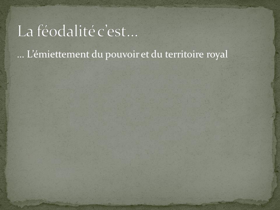 La féodalité c'est… … L'émiettement du pouvoir et du territoire royal