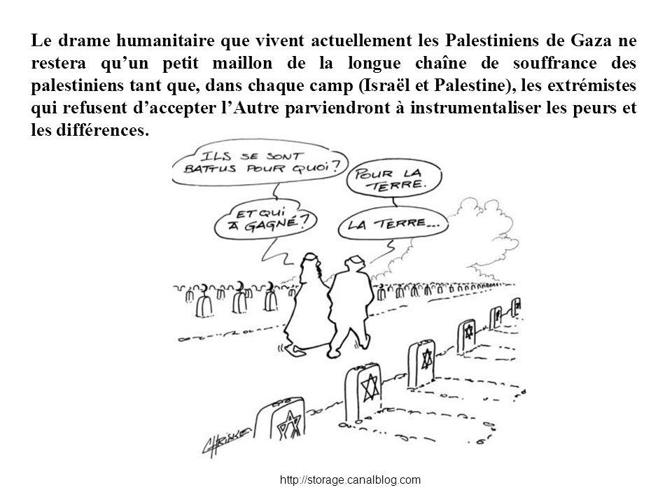 Le drame humanitaire que vivent actuellement les Palestiniens de Gaza ne restera qu'un petit maillon de la longue chaîne de souffrance des palestiniens tant que, dans chaque camp (Israël et Palestine), les extrémistes qui refusent d'accepter l'Autre parviendront à instrumentaliser les peurs et les différences.