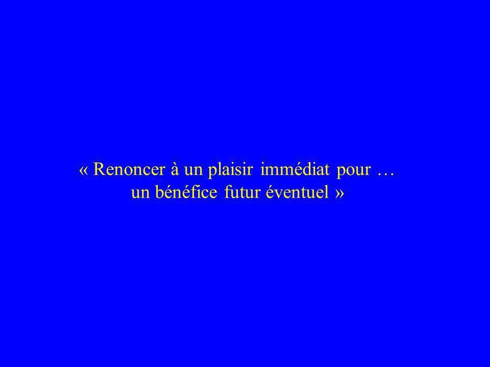 « Renoncer à un plaisir immédiat pour … un bénéfice futur éventuel »