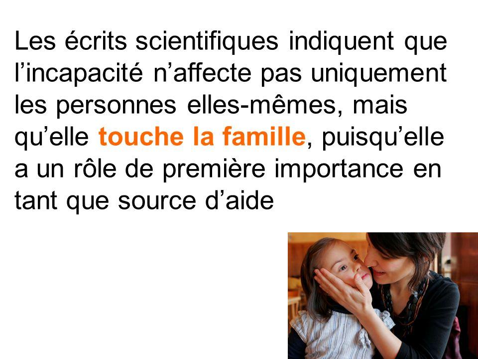 Les écrits scientifiques indiquent que l'incapacité n'affecte pas uniquement les personnes elles-mêmes, mais qu'elle touche la famille, puisqu'elle a un rôle de première importance en tant que source d'aide