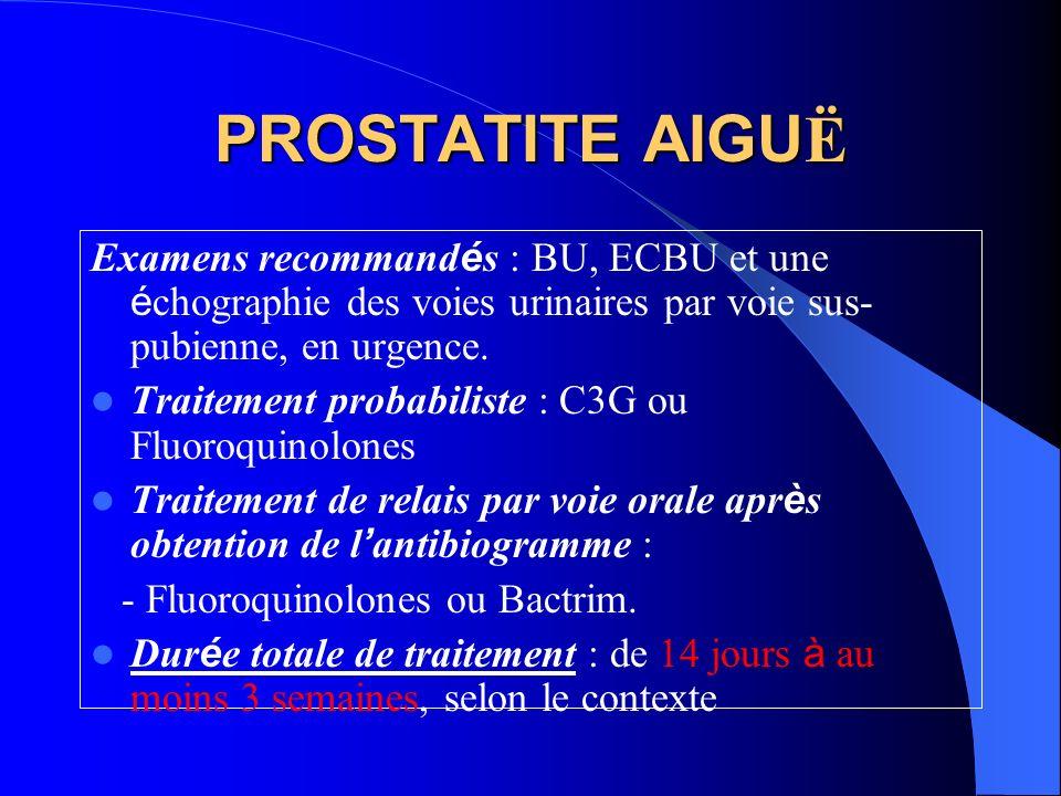 PROSTATITE AIGUË Examens recommandés : BU, ECBU et une échographie des voies urinaires par voie sus-pubienne, en urgence.