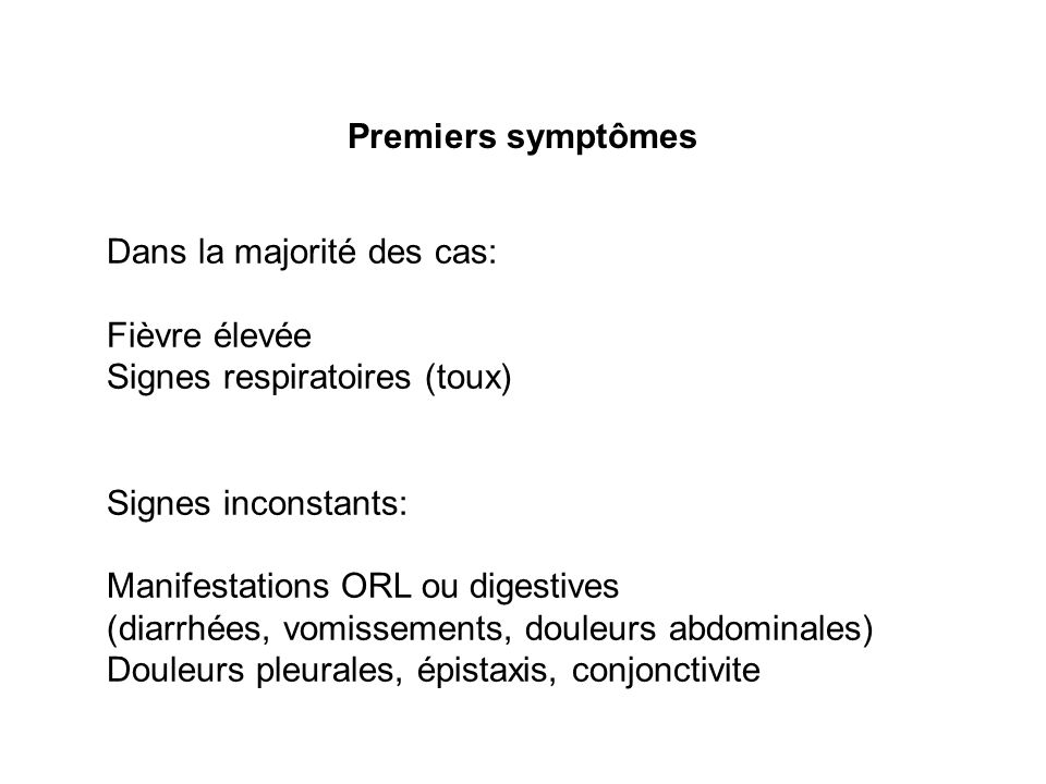 Premiers symptômes Dans la majorité des cas: Fièvre élevée. Signes respiratoires (toux) Signes inconstants: