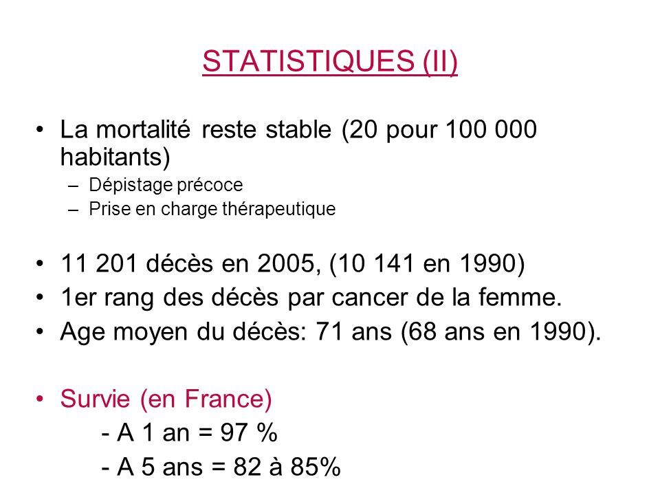 STATISTIQUES (II) La mortalité reste stable (20 pour 100 000 habitants) Dépistage précoce. Prise en charge thérapeutique.
