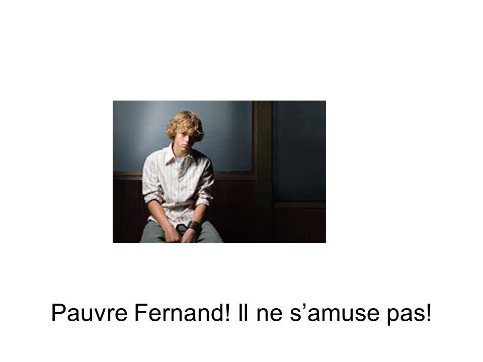 Pauvre Fernand! Il ne s'amuse pas!