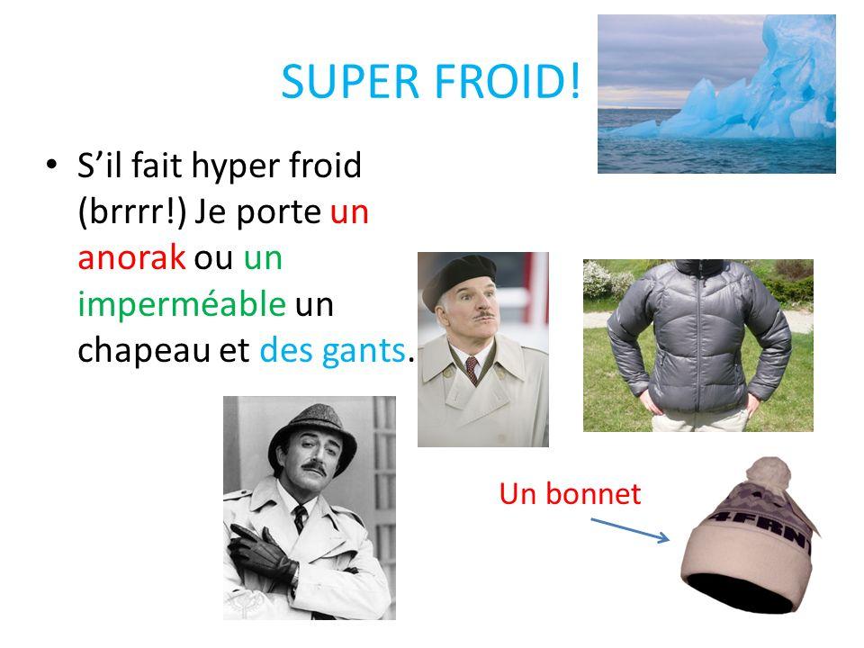 SUPER FROID!S'il fait hyper froid (brrrr!) Je porte un anorak ou un imperméable un chapeau et des gants.