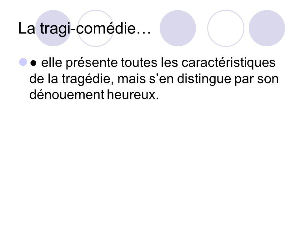 La tragi-comédie… ● elle présente toutes les caractéristiques de la tragédie, mais s'en distingue par son dénouement heureux.