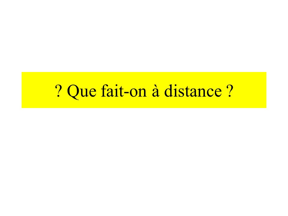 Que fait-on à distance