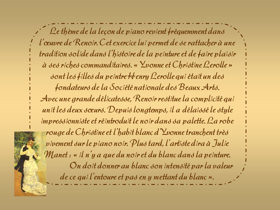 Le thème de la leçon de piano revient fréquemment dans l'œuvre de Renoir. Cet exercice lui permet de se rattacher à une tradition solide dans l'histoire de la peinture et de faire plaisir à ses riches commanditaires. « Yvonne et Christine Lerolle » sont les filles du peintre Henry Lerolle qui était un des fondateurs de la Société nationale des Beaux Arts.
