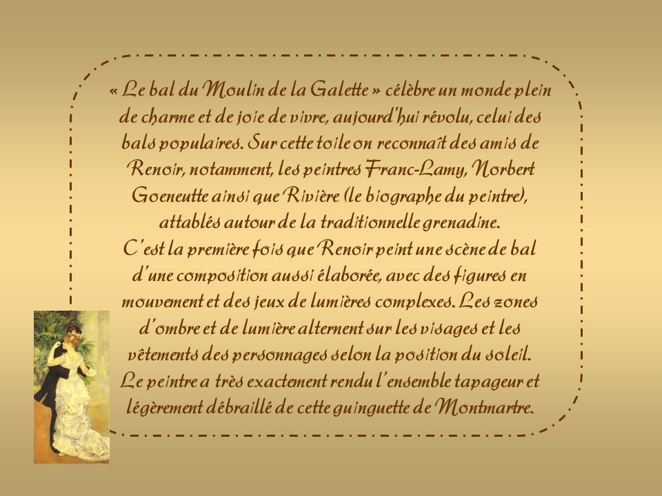 « Le bal du Moulin de la Galette » célèbre un monde plein de charme et de joie de vivre, aujourd'hui révolu, celui des bals populaires. Sur cette toile on reconnaît des amis de Renoir, notamment, les peintres Franc-Lamy, Norbert Goeneutte ainsi que Rivière (le biographe du peintre), attablés autour de la traditionnelle grenadine.