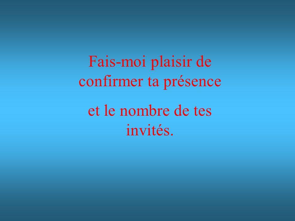 Fais-moi plaisir de confirmer ta présence et le nombre de tes invités.