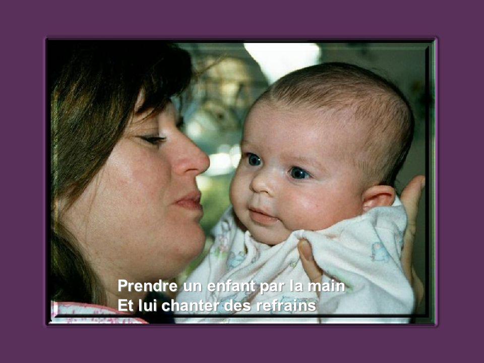Prendre un enfant par la main Et lui chanter des refrains