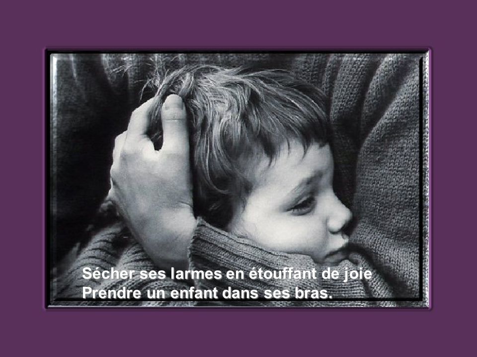 Sécher ses larmes en étouffant de joie Prendre un enfant dans ses bras.