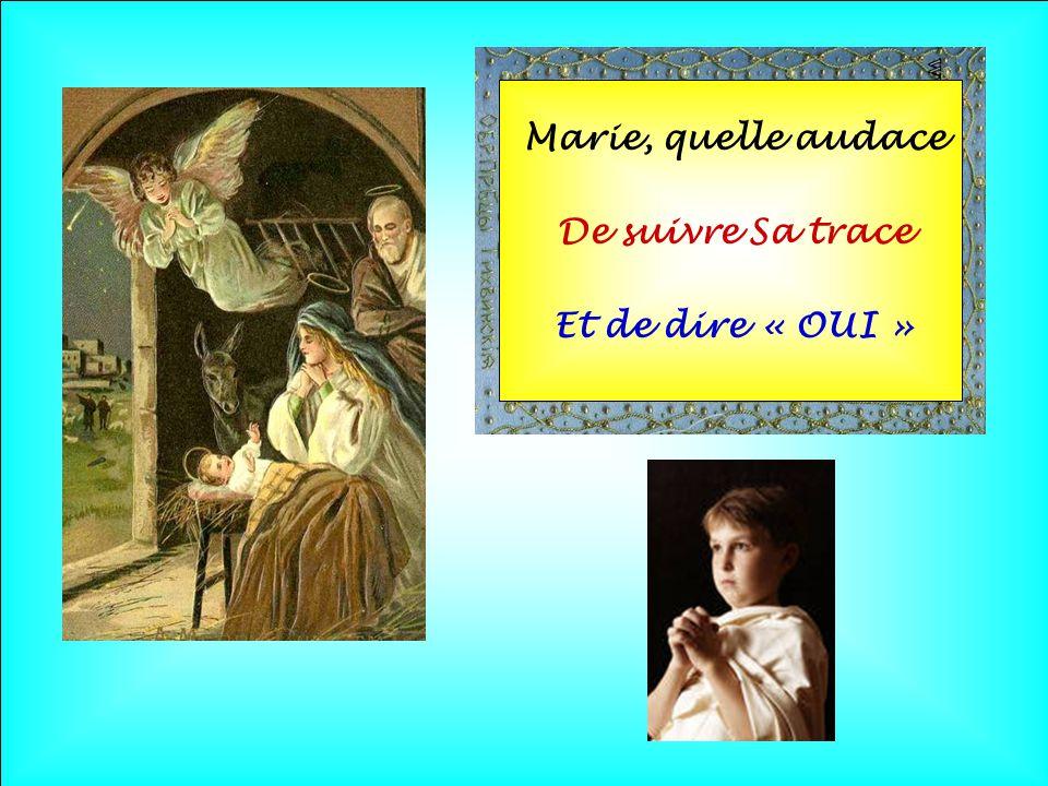 Marie, quelle audace De suivre Sa trace Et de dire « OUI »