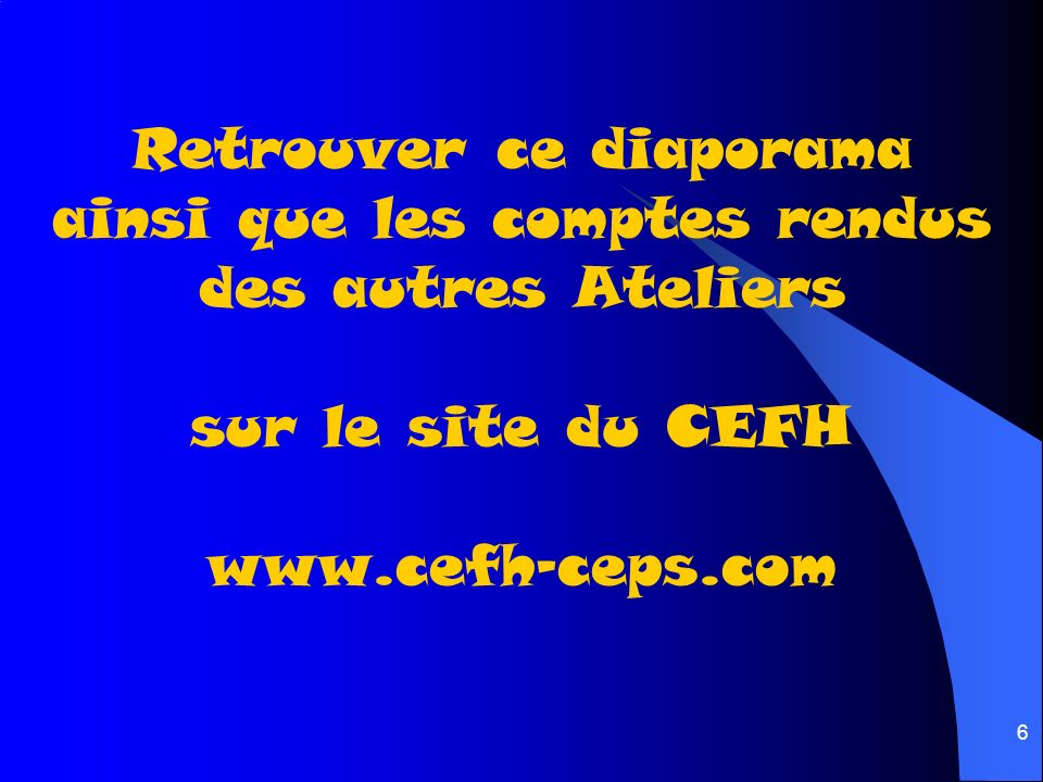 Retrouver ce diaporama ainsi que les comptes rendus des autres Ateliers sur le site du CEFH www.cefh-ceps.com