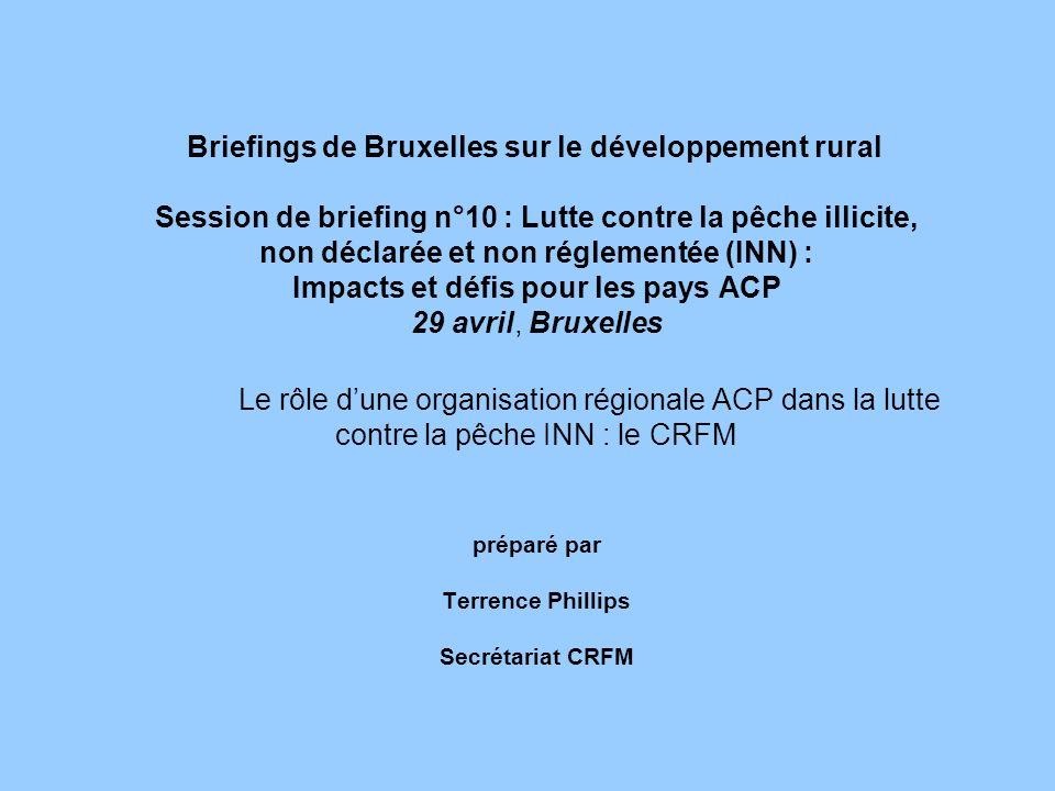 Briefings de Bruxelles sur le développement rural Session de briefing n°10 : Lutte contre la pêche illicite, non déclarée et non réglementée (INN) : Impacts et défis pour les pays ACP 29 avril, Bruxelles Le rôle d'une organisation régionale ACP dans la lutte contre la pêche INN : le CRFM préparé par Terrence Phillips Secrétariat CRFM