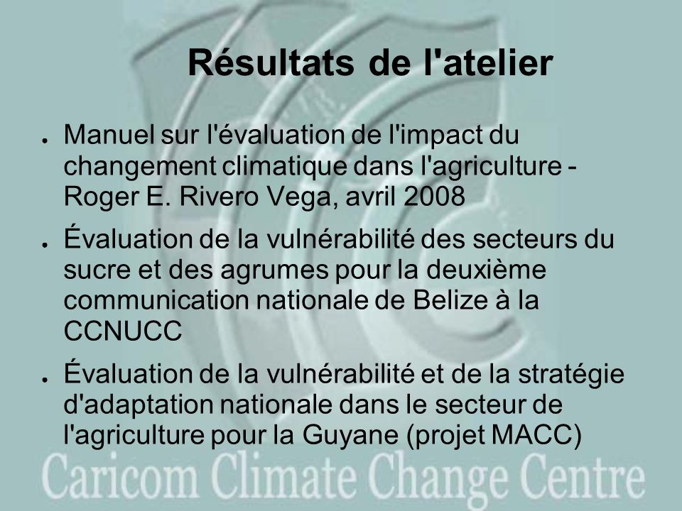 Résultats de l atelier Manuel sur l évaluation de l impact du changement climatique dans l agriculture - Roger E. Rivero Vega, avril 2008.