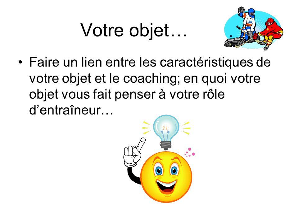 Votre objet … Faire un lien entre les caractéristiques de votre objet et le coaching; en quoi votre objet vous fait penser à votre rôle d'entraîneur…
