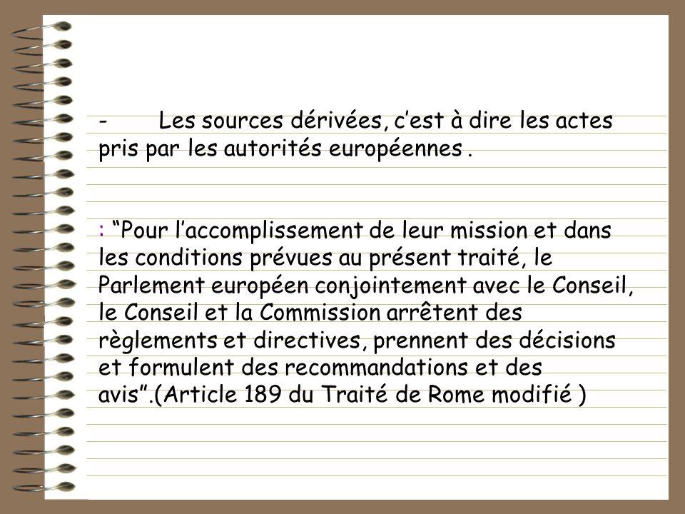 - Les sources dérivées, c'est à dire les actes pris par les autorités européennes .