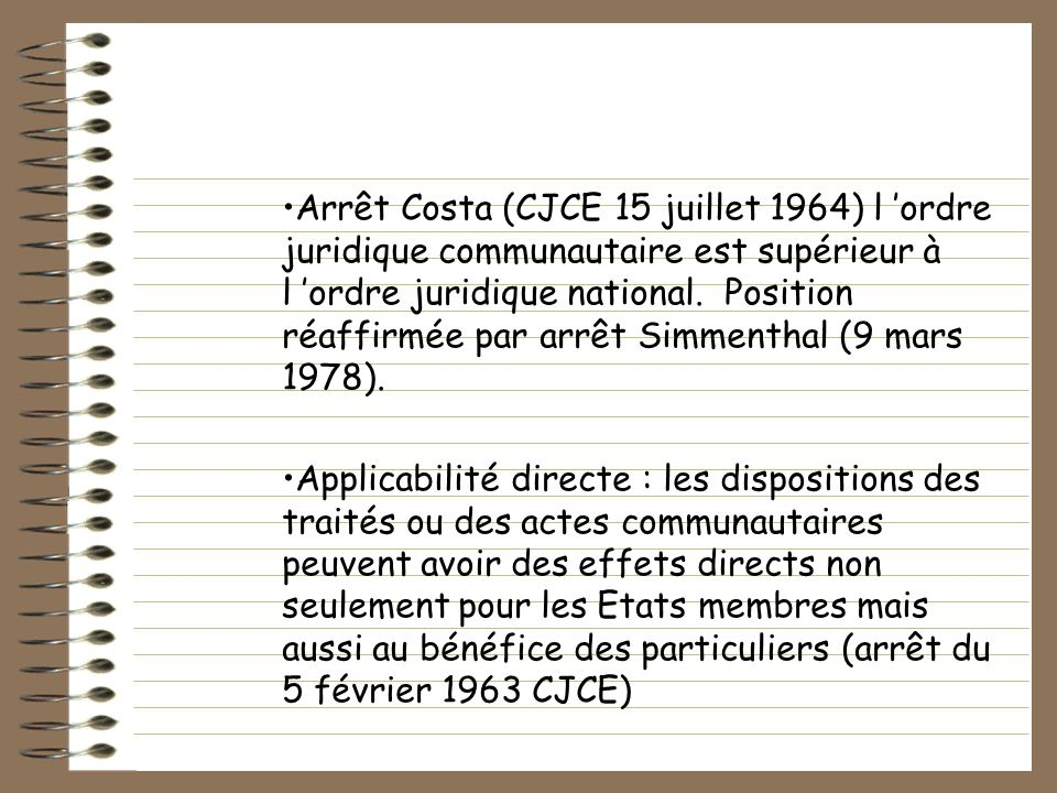 Arrêt Costa (CJCE 15 juillet 1964) l 'ordre juridique communautaire est supérieur à l 'ordre juridique national. Position réaffirmée par arrêt Simmenthal (9 mars 1978).