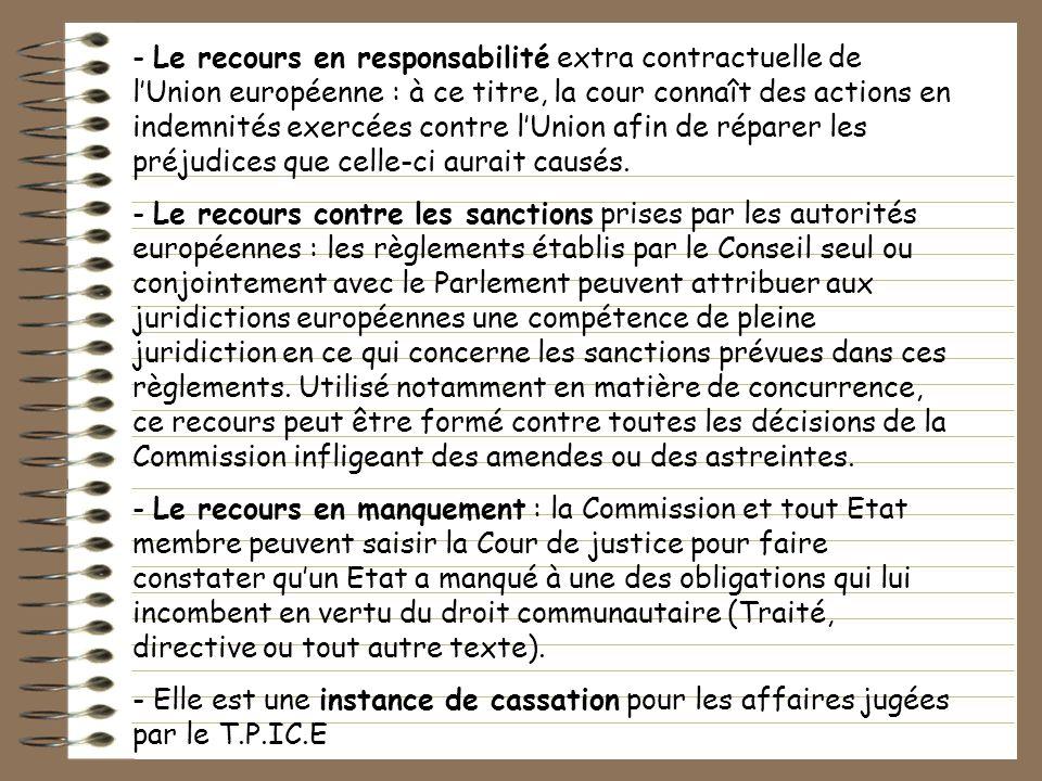 - Le recours en responsabilité extra contractuelle de l'Union européenne : à ce titre, la cour connaît des actions en indemnités exercées contre l'Union afin de réparer les préjudices que celle-ci aurait causés.