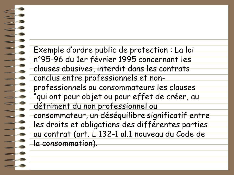 Exemple d'ordre public de protection : La loi n°95-96 du 1er février 1995 concernant les clauses abusives, interdit dans les contrats conclus entre professionnels et non-professionnels ou consommateurs les clauses qui ont pour objet ou pour effet de créer, au détriment du non professionnel ou consommateur, un déséquilibre significatif entre les droits et obligations des différentes parties au contrat (art.