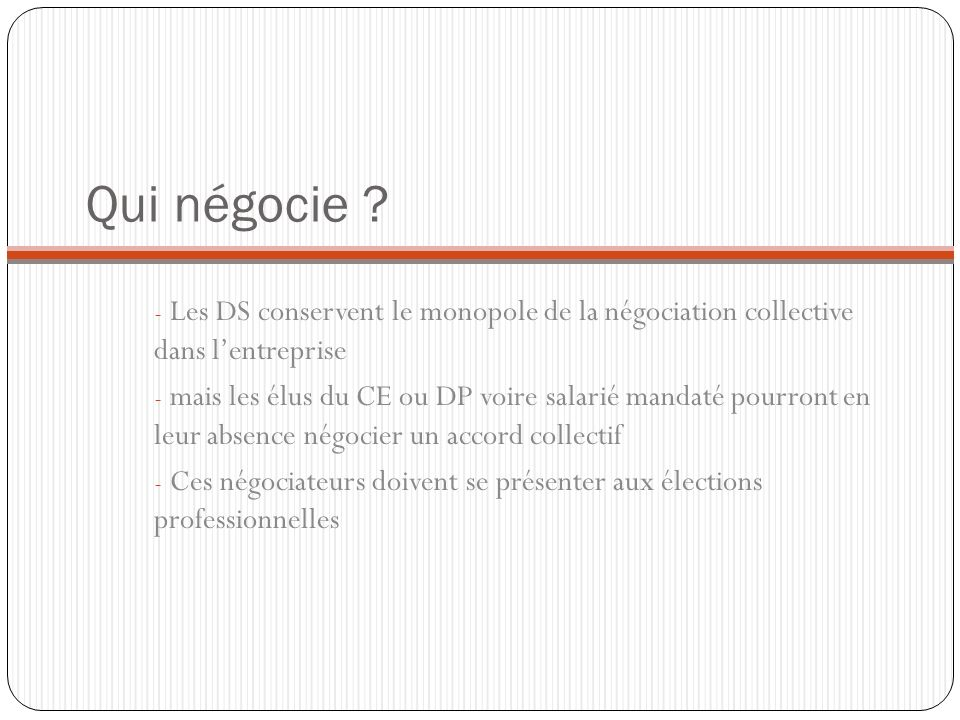 Qui négocie Les DS conservent le monopole de la négociation collective dans l'entreprise.