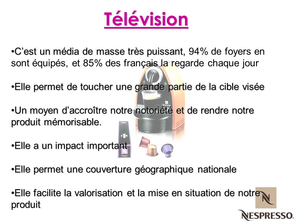 Télévision C'est un média de masse très puissant, 94% de foyers en sont équipés, et 85% des français la regarde chaque jour.