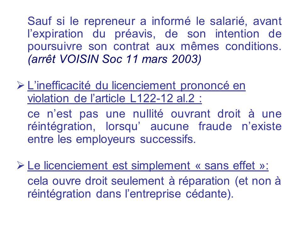 Sauf si le repreneur a informé le salarié, avant l'expiration du préavis, de son intention de poursuivre son contrat aux mêmes conditions. (arrêt VOISIN Soc 11 mars 2003)